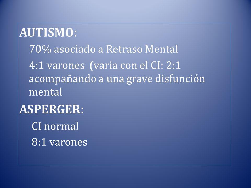 AUTISMO: 70% asociado a Retraso Mental 4:1 varones (varia con el CI: 2:1 acompañando a una grave disfunción mental ASPERGER: CI normal 8:1 varones