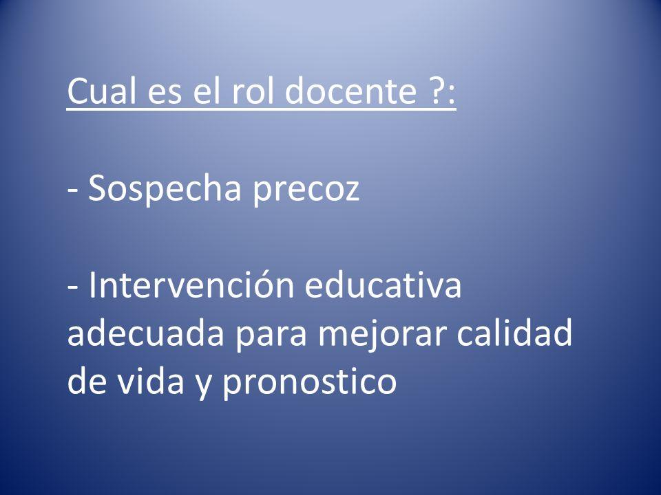 Cual es el rol docente ?: - Sospecha precoz - Intervención educativa adecuada para mejorar calidad de vida y pronostico