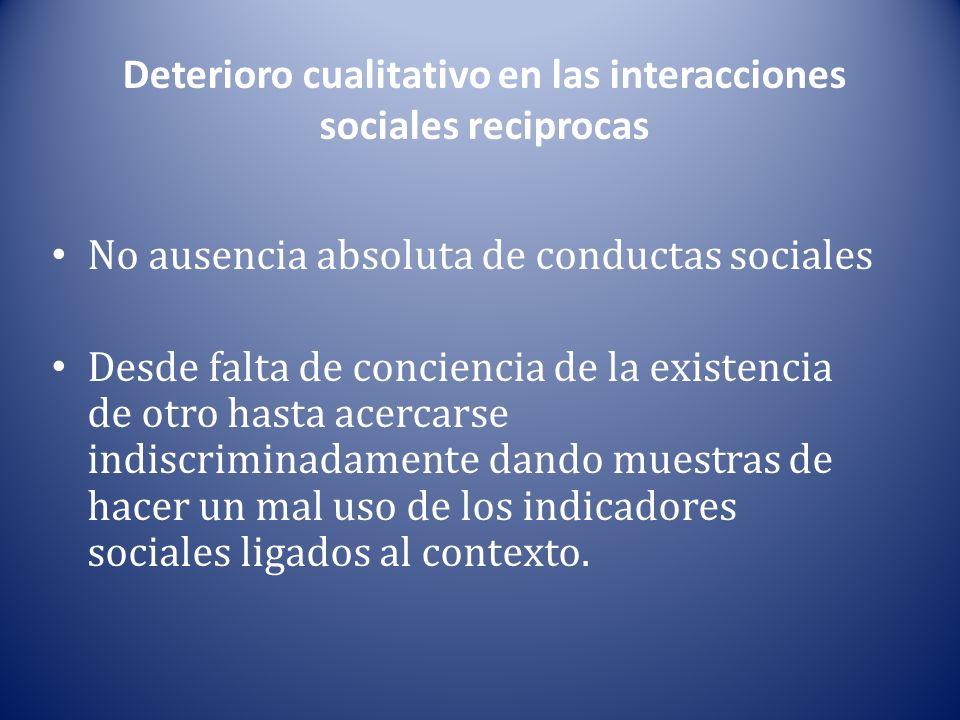 Deterioro cualitativo en las interacciones sociales reciprocas No ausencia absoluta de conductas sociales Desde falta de conciencia de la existencia d