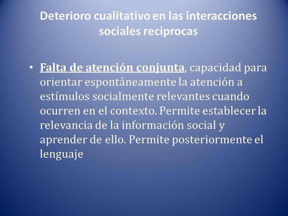 Deterioro cualitativo en las interacciones sociales reciprocas Falta de atención conjunta, capacidad para orientar espontáneamente la atención a estímulos socialmente relevantes cuando ocurren en el contexto.