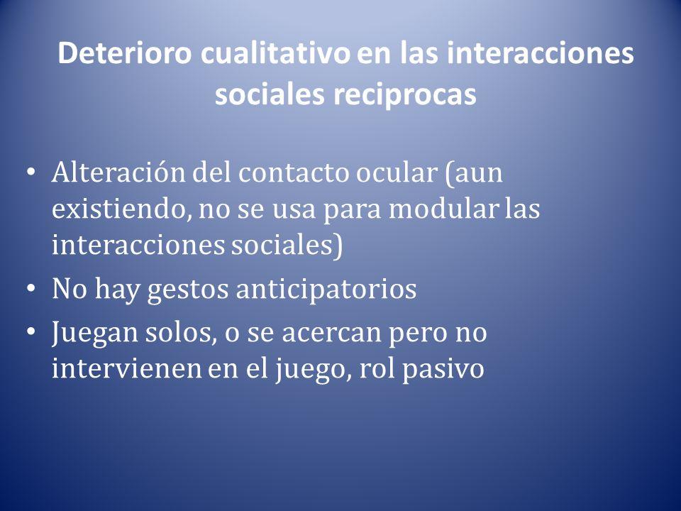 Deterioro cualitativo en las interacciones sociales reciprocas Alteración del contacto ocular (aun existiendo, no se usa para modular las interacciones sociales) No hay gestos anticipatorios Juegan solos, o se acercan pero no intervienen en el juego, rol pasivo