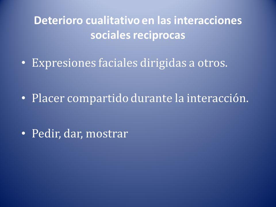 Deterioro cualitativo en las interacciones sociales reciprocas Expresiones faciales dirigidas a otros. Placer compartido durante la interacción. Pedir