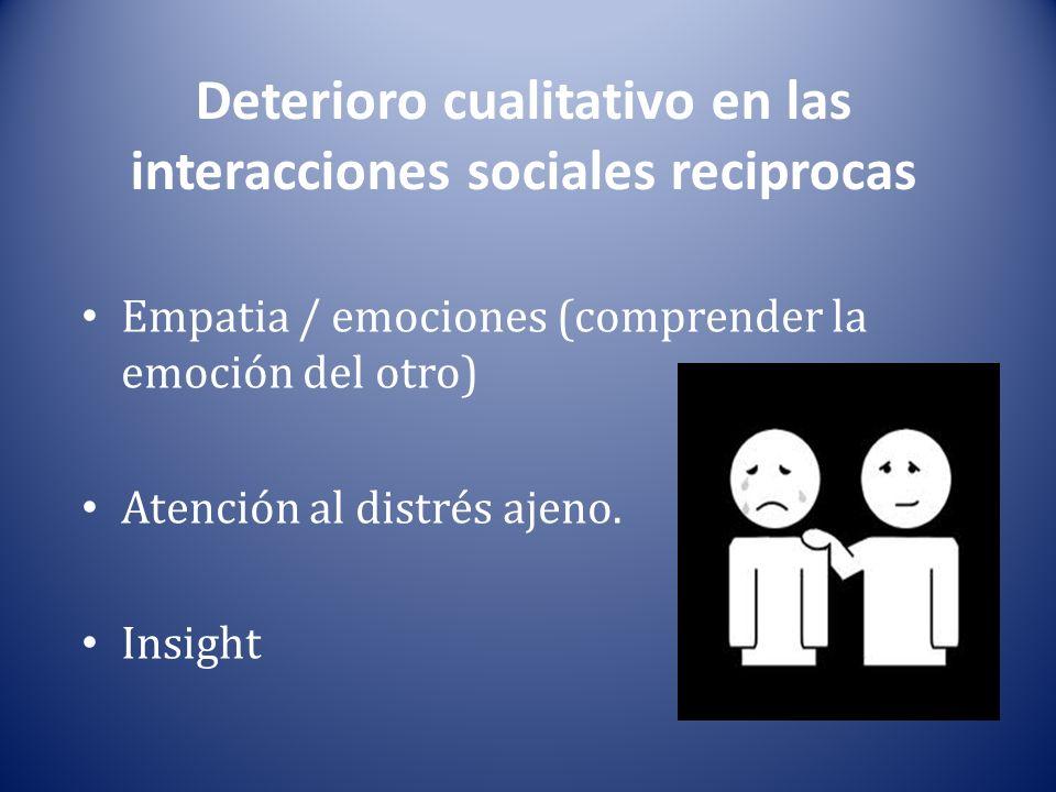 Deterioro cualitativo en las interacciones sociales reciprocas Empatia / emociones (comprender la emoción del otro) Atención al distrés ajeno.
