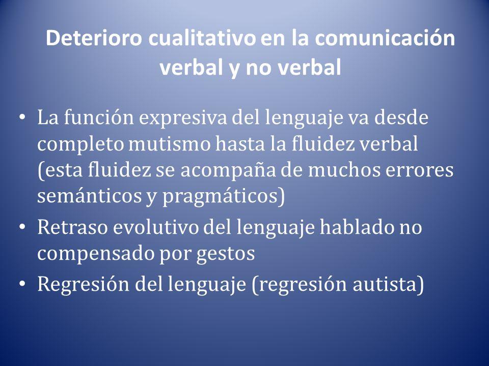 Deterioro cualitativo en la comunicación verbal y no verbal La función expresiva del lenguaje va desde completo mutismo hasta la fluidez verbal (esta