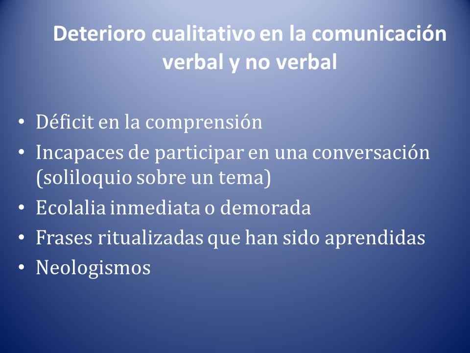 Deterioro cualitativo en la comunicación verbal y no verbal Déficit en la comprensión Incapaces de participar en una conversación (soliloquio sobre un tema) Ecolalia inmediata o demorada Frases ritualizadas que han sido aprendidas Neologismos