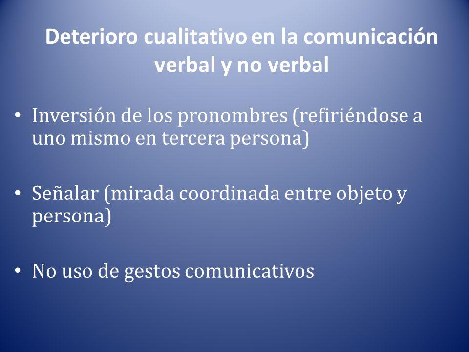 Deterioro cualitativo en la comunicación verbal y no verbal Inversión de los pronombres (refiriéndose a uno mismo en tercera persona) Señalar (mirada coordinada entre objeto y persona) No uso de gestos comunicativos