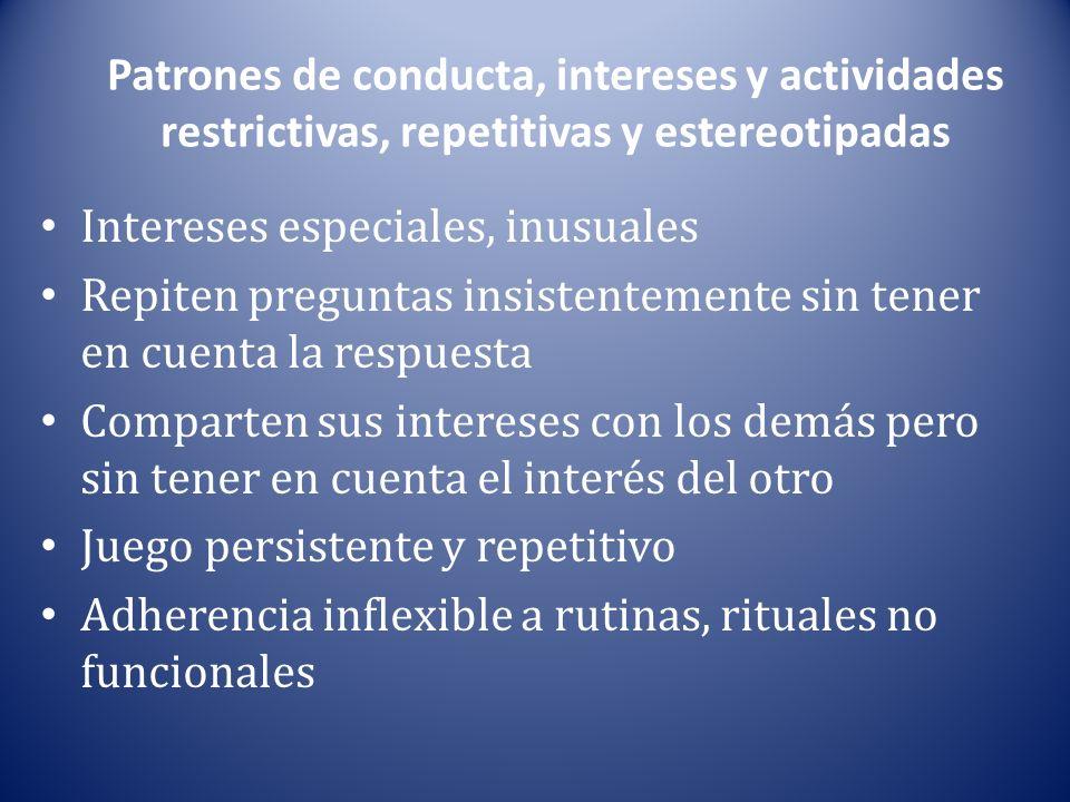 Patrones de conducta, intereses y actividades restrictivas, repetitivas y estereotipadas Intereses especiales, inusuales Repiten preguntas insistentem