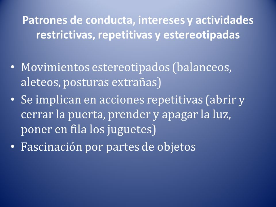 Patrones de conducta, intereses y actividades restrictivas, repetitivas y estereotipadas Movimientos estereotipados (balanceos, aleteos, posturas extr