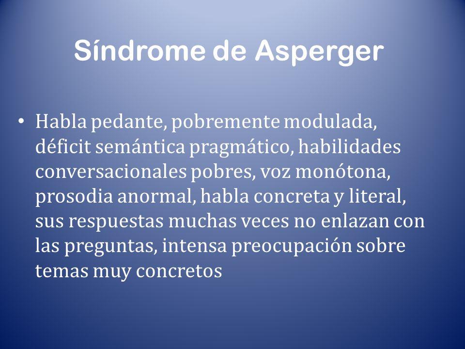 Síndrome de Asperger Habla pedante, pobremente modulada, déficit semántica pragmático, habilidades conversacionales pobres, voz monótona, prosodia ano