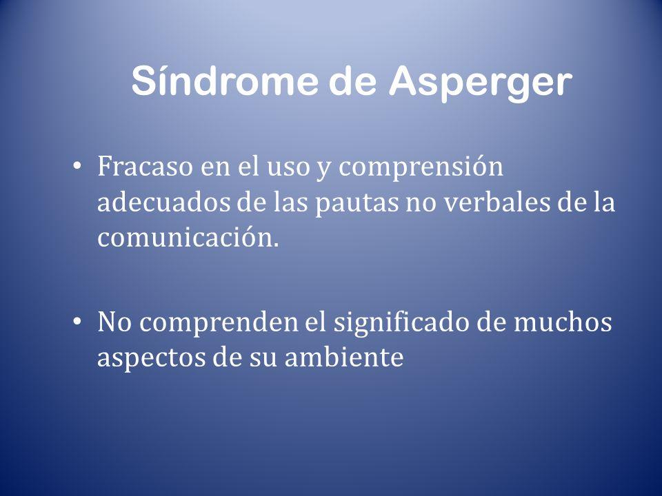 Síndrome de Asperger Fracaso en el uso y comprensión adecuados de las pautas no verbales de la comunicación. No comprenden el significado de muchos as