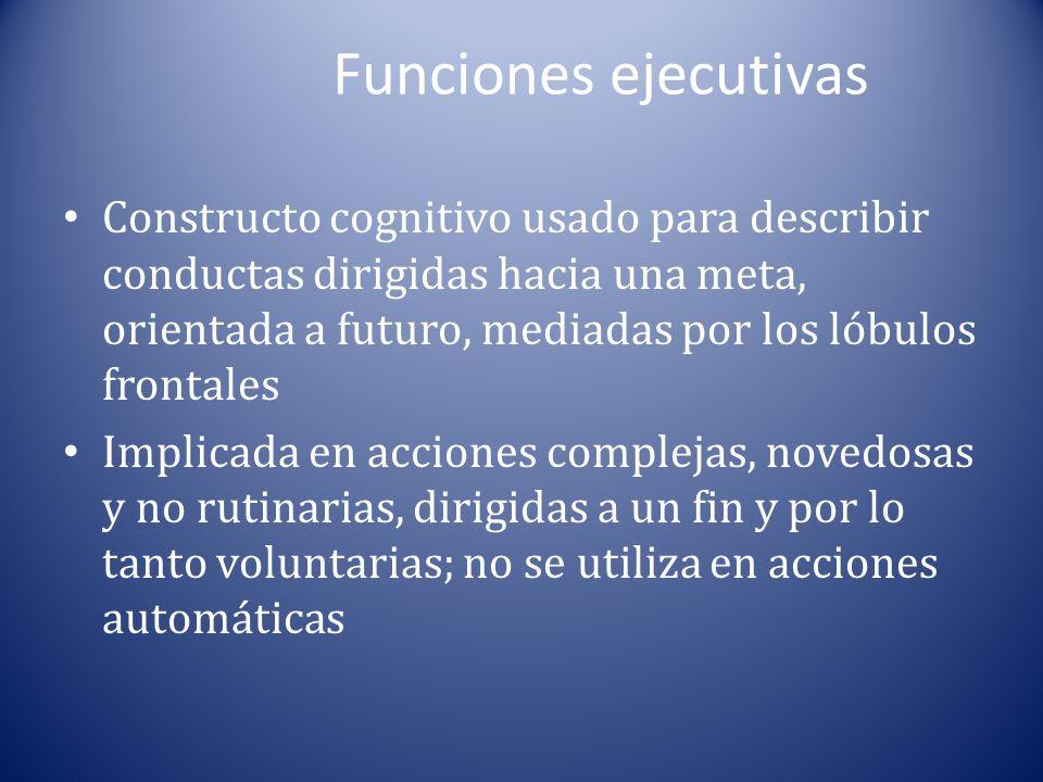 Funciones ejecutivas Constructo cognitivo usado para describir conductas dirigidas hacia una meta, orientada a futuro, mediadas por los lóbulos frontales Implicada en acciones complejas, novedosas y no rutinarias, dirigidas a un fin y por lo tanto voluntarias; no se utiliza en acciones automáticas