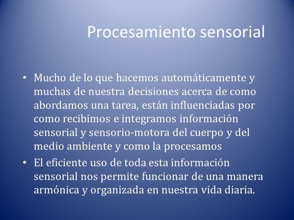 Procesamiento sensorial Mucho de lo que hacemos automáticamente y muchas de nuestra decisiones acerca de como abordamos una tarea, están influenciadas