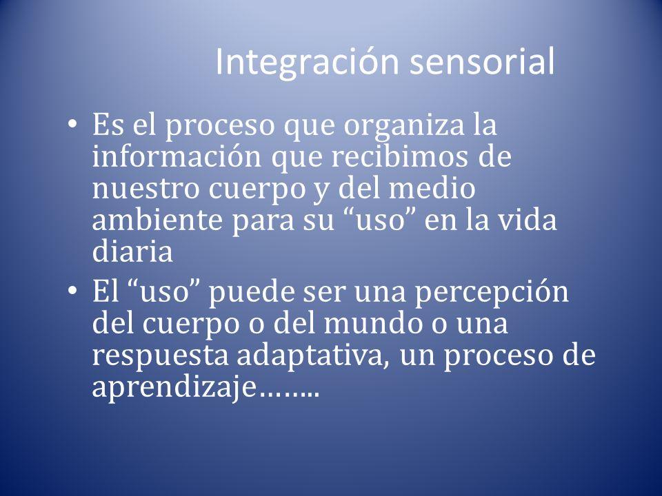 Integración sensorial Es el proceso que organiza la información que recibimos de nuestro cuerpo y del medio ambiente para su uso en la vida diaria El uso puede ser una percepción del cuerpo o del mundo o una respuesta adaptativa, un proceso de aprendizaje……..