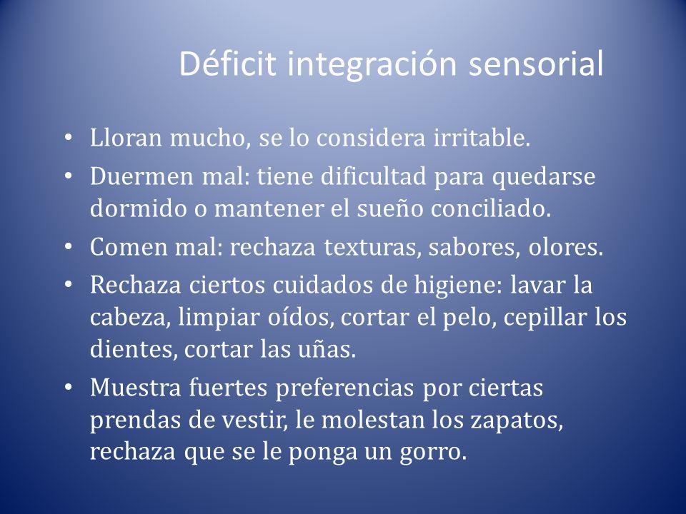 Déficit integración sensorial Lloran mucho, se lo considera irritable. Duermen mal: tiene dificultad para quedarse dormido o mantener el sueño concili