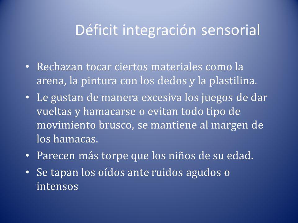 Déficit integración sensorial Rechazan tocar ciertos materiales como la arena, la pintura con los dedos y la plastilina. Le gustan de manera excesiva