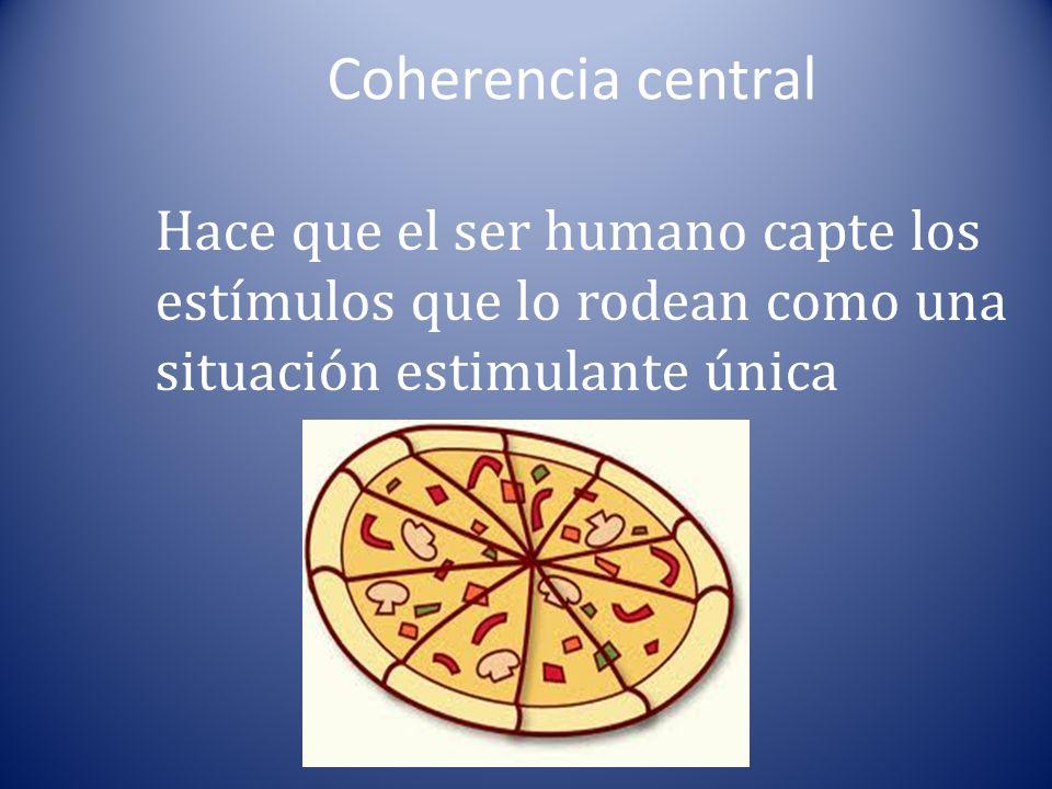 Coherencia central Hace que el ser humano capte los estímulos que lo rodean como una situación estimulante única