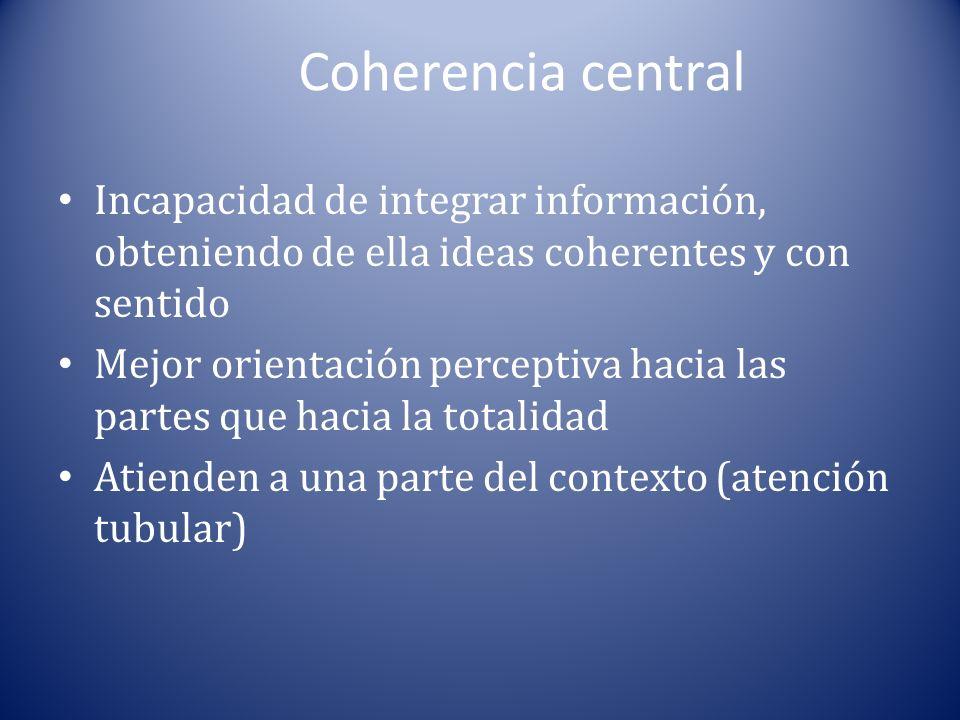 Coherencia central Incapacidad de integrar información, obteniendo de ella ideas coherentes y con sentido Mejor orientación perceptiva hacia las partes que hacia la totalidad Atienden a una parte del contexto (atención tubular)