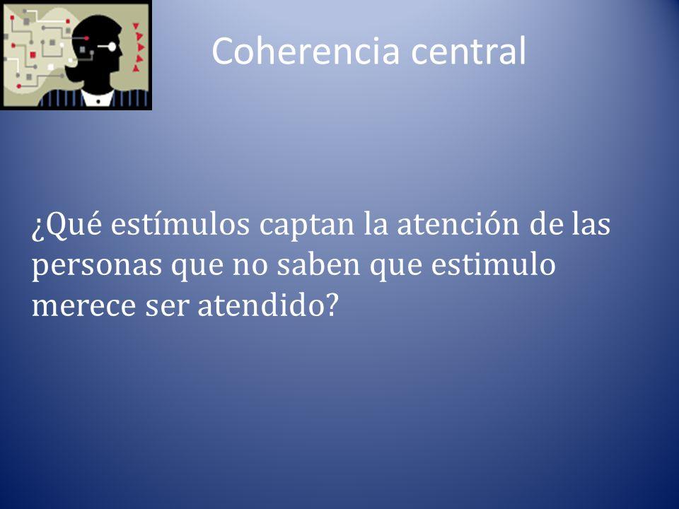 Coherencia central ¿Qué estímulos captan la atención de las personas que no saben que estimulo merece ser atendido?