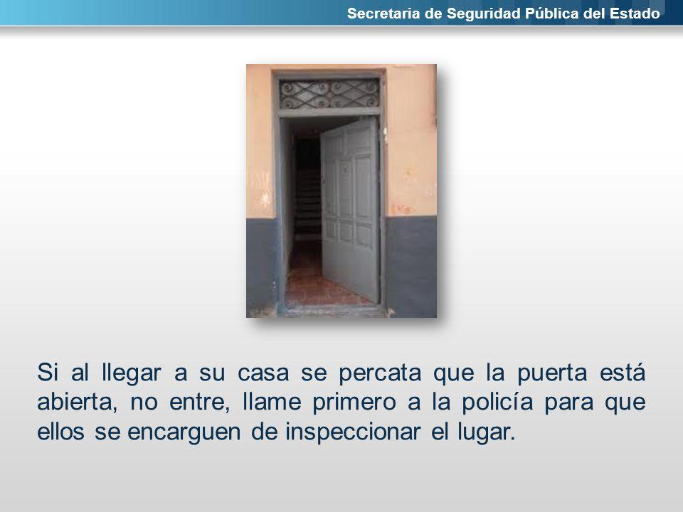Secretaria de Seguridad Pública del Estado Si al llegar a su casa se percata que la puerta está abierta, no entre, llame primero a la policía para que