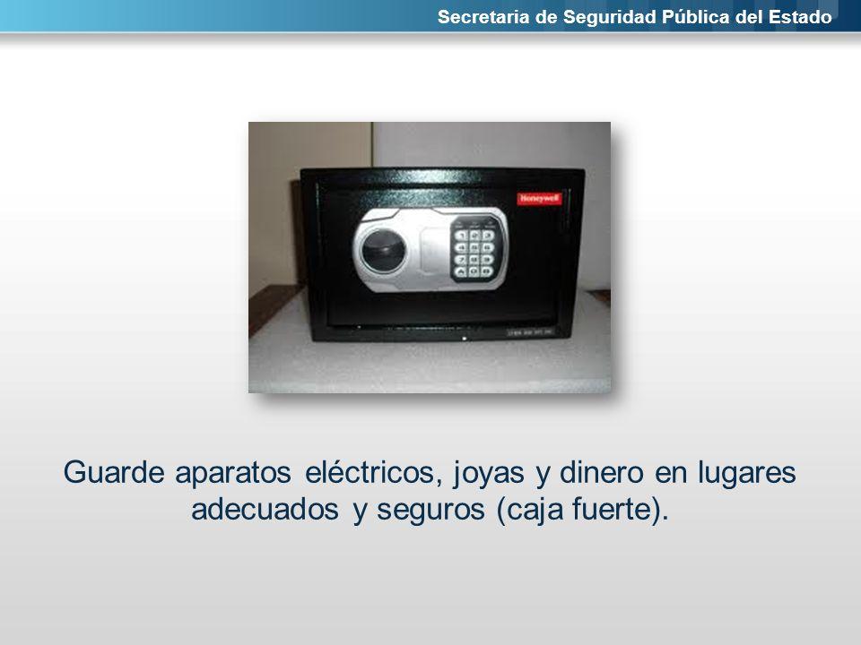 Secretaria de Seguridad Pública del Estado Guarde aparatos eléctricos, joyas y dinero en lugares adecuados y seguros (caja fuerte).