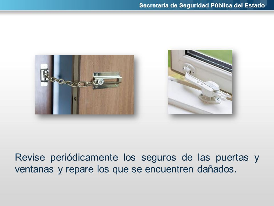 Secretaria de Seguridad Pública del Estado Revise periódicamente los seguros de las puertas y ventanas y repare los que se encuentren dañados.