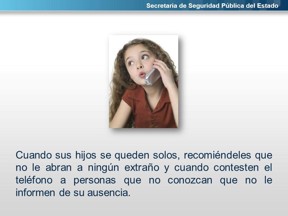 Secretaria de Seguridad Pública del Estado Cuando sus hijos se queden solos, recomiéndeles que no le abran a ningún extraño y cuando contesten el telé