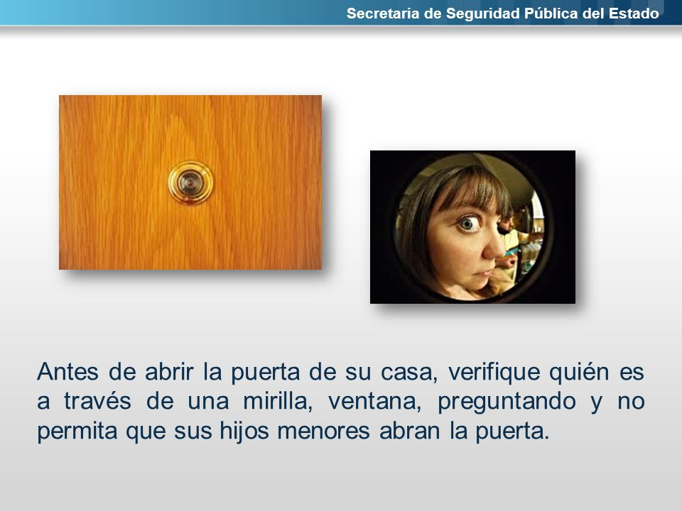 Secretaria de Seguridad Pública del Estado Antes de abrir la puerta de su casa, verifique quién es a través de una mirilla, ventana, preguntando y no