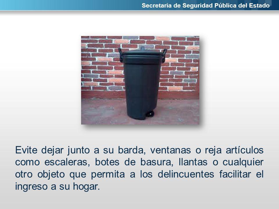 Secretaria de Seguridad Pública del Estado Evite dejar junto a su barda, ventanas o reja artículos como escaleras, botes de basura, llantas o cualquie