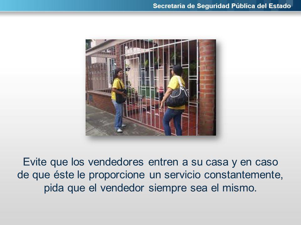 Secretaria de Seguridad Pública del Estado Evite que los vendedores entren a su casa y en caso de que éste le proporcione un servicio constantemente,