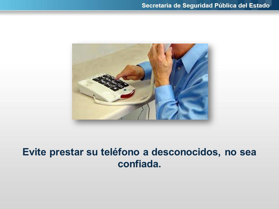 Secretaria de Seguridad Pública del Estado Evite prestar su teléfono a desconocidos, no sea confiada.