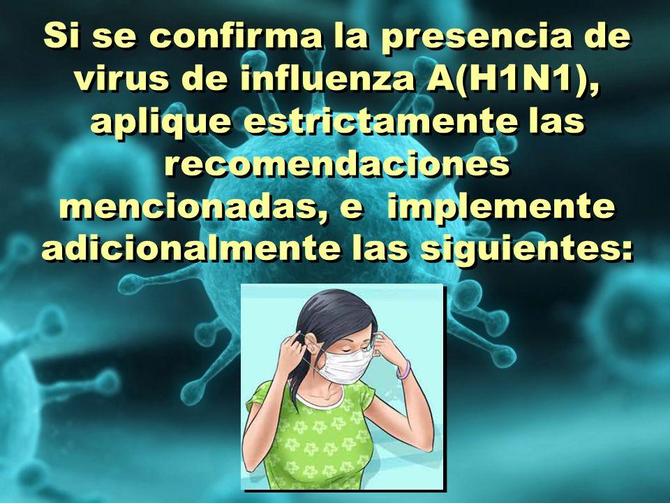 Si se confirma la presencia de virus de influenza A(H1N1), aplique estrictamente las recomendaciones mencionadas, e implemente adicionalmente las sigu