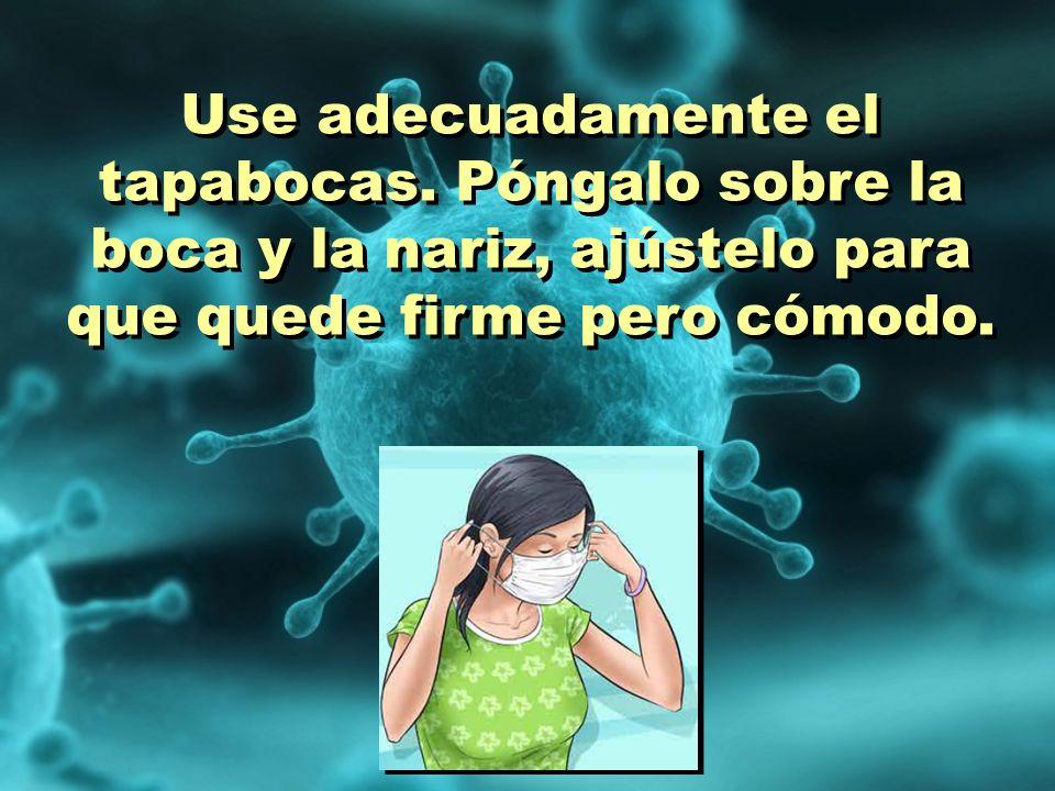 Use adecuadamente el tapabocas. Póngalo sobre la boca y la nariz, ajústelo para que quede firme pero cómodo.