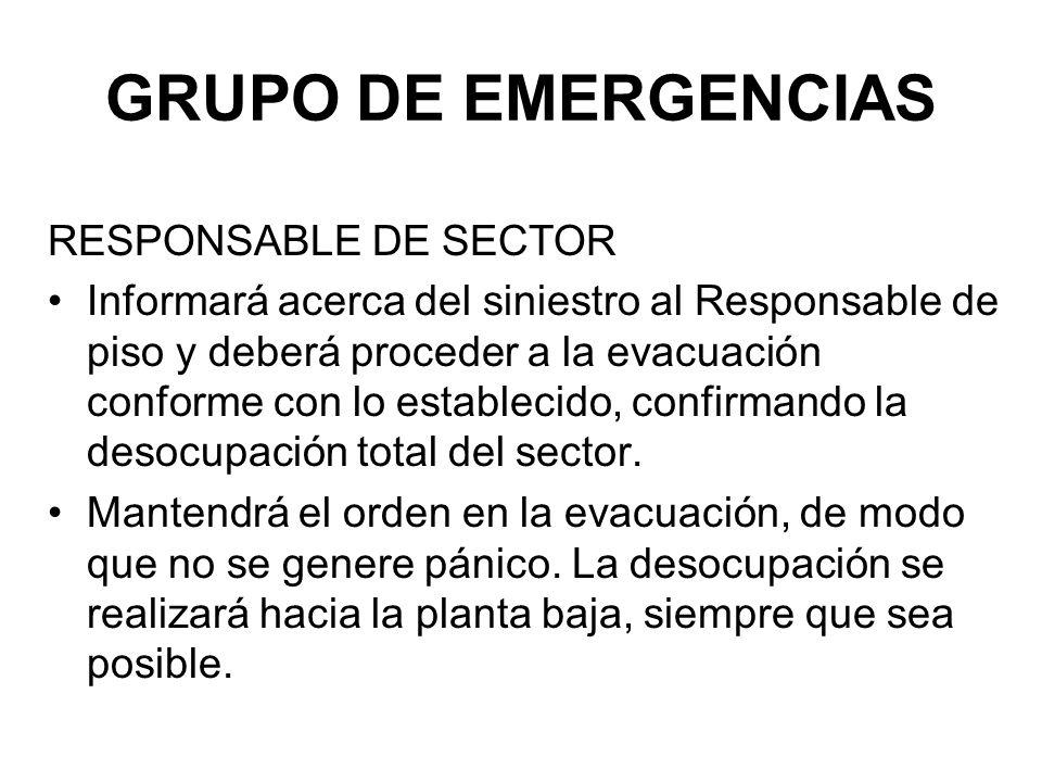GRUPO DE EMERGENCIAS RESPONSABLE DE SECTOR Informará acerca del siniestro al Responsable de piso y deberá proceder a la evacuación conforme con lo establecido, confirmando la desocupación total del sector.