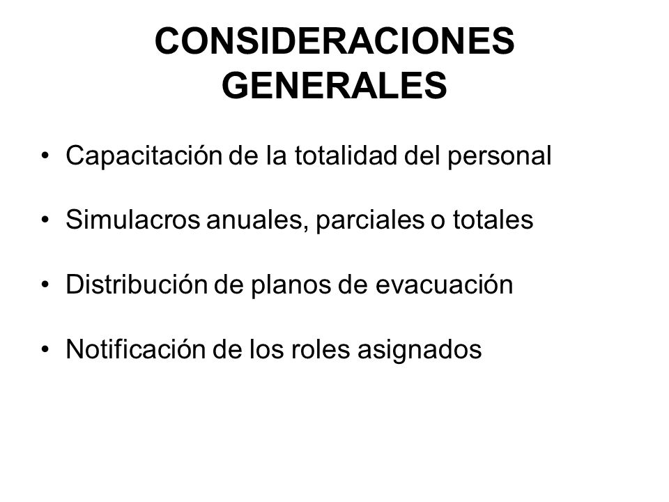 CONSIDERACIONES GENERALES Capacitación de la totalidad del personal Simulacros anuales, parciales o totales Distribución de planos de evacuación Notificación de los roles asignados