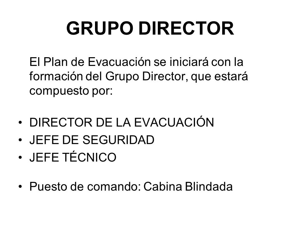 GRUPO DIRECTOR El Plan de Evacuación se iniciará con la formación del Grupo Director, que estará compuesto por: DIRECTOR DE LA EVACUACIÓN JEFE DE SEGURIDAD JEFE TÉCNICO Puesto de comando: Cabina Blindada