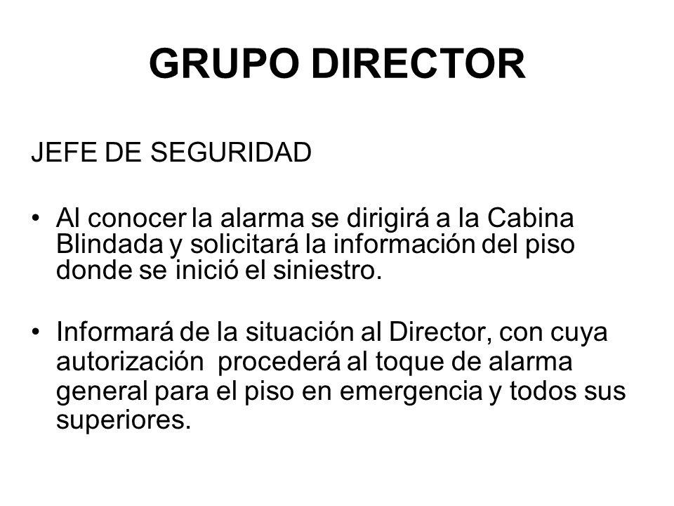 GRUPO DIRECTOR JEFE DE SEGURIDAD Al conocer la alarma se dirigirá a la Cabina Blindada y solicitará la información del piso donde se inició el siniestro.