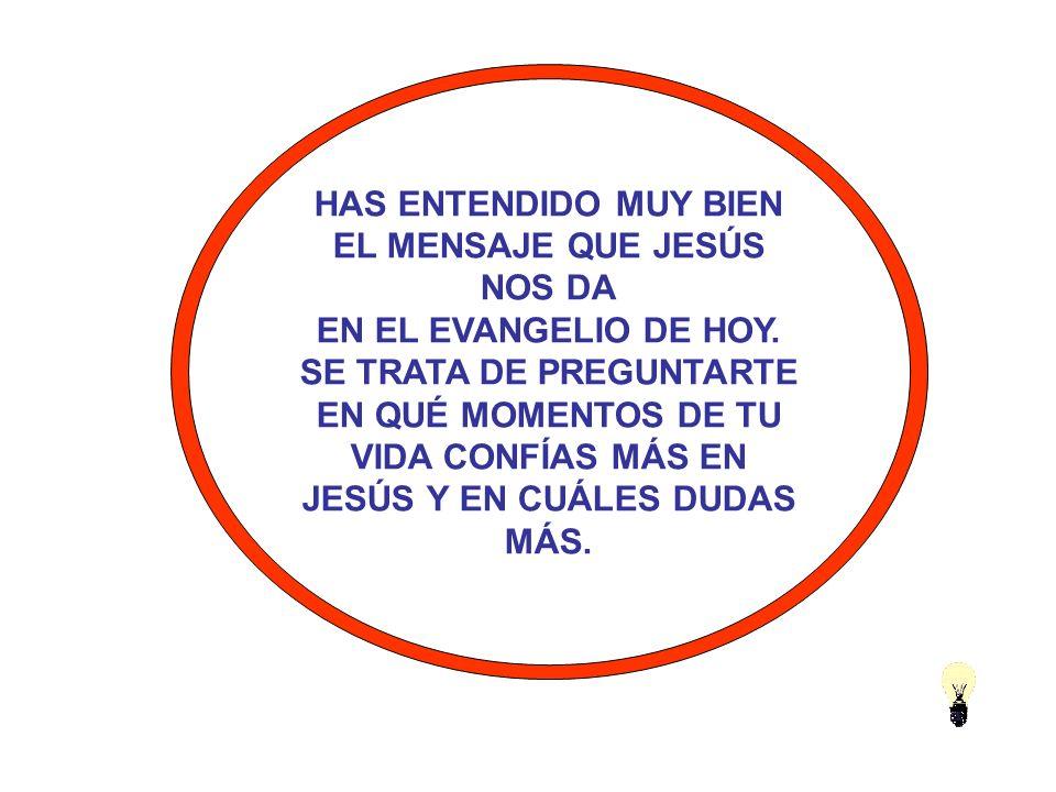 HAS ENTENDIDO MUY BIEN EL MENSAJE QUE JESÚS NOS DA EN EL EVANGELIO DE HOY.