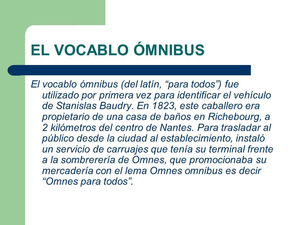 EL VOCABLO ÓMNIBUS El vocablo ómnibus (del latín, para todos) fue utilizado por primera vez para identificar el vehículo de Stanislas Baudry. En 1823,