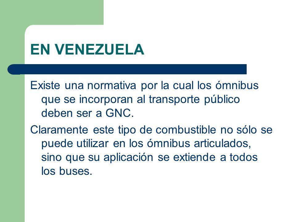 EN VENEZUELA Existe una normativa por la cual los ómnibus que se incorporan al transporte público deben ser a GNC. Claramente este tipo de combustible