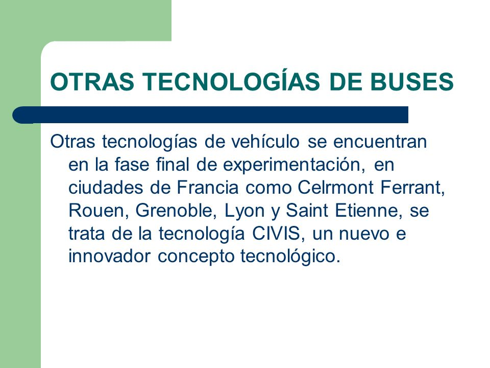OTRAS TECNOLOGÍAS DE BUSES Otras tecnologías de vehículo se encuentran en la fase final de experimentación, en ciudades de Francia como Celrmont Ferra
