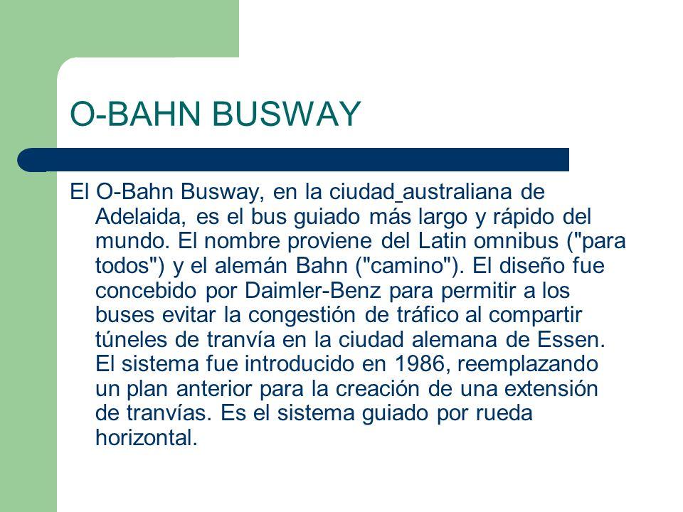 O-BAHN BUSWAY El O-Bahn Busway, en la ciudad australiana de Adelaida, es el bus guiado más largo y rápido del mundo. El nombre proviene del Latin omni