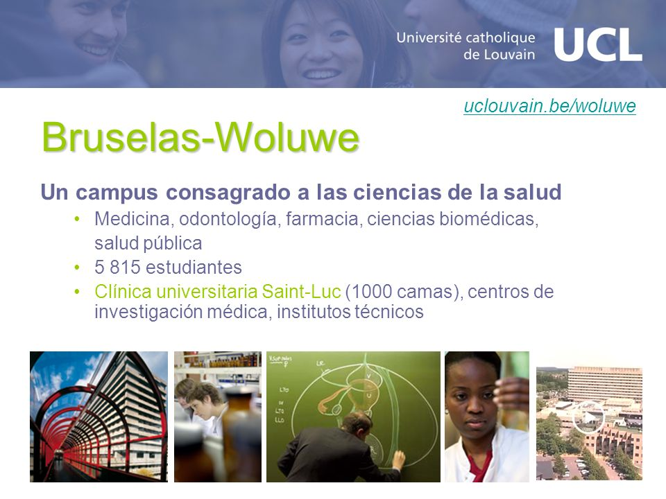 Bruselas-Woluwe Un campus consagrado a las ciencias de la salud Medicina, odontología, farmacia, ciencias biomédicas, salud pública 5 815 estudiantes Clínica universitaria Saint-Luc (1000 camas), centros de investigación médica, institutos técnicos uclouvain.be/woluwe