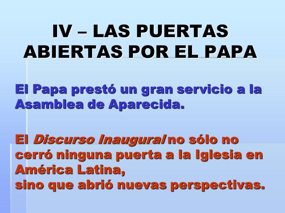 IV – LAS PUERTAS ABIERTAS POR EL PAPA El Papa prestó un gran servicio a la Asamblea de Aparecida. El Discurso Inaugural no sólo no cerró ninguna puert
