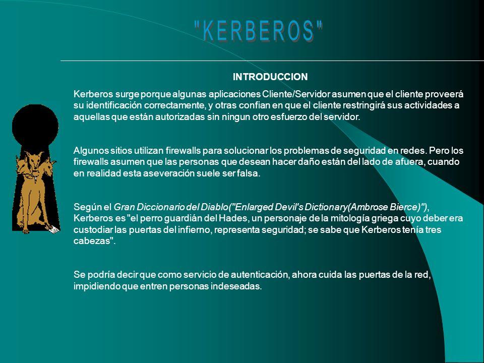 INTRODUCCION Kerberos surge porque algunas aplicaciones Cliente/Servidor asumen que el cliente proveerá su identificación correctamente, y otras confian en que el cliente restringirá sus actividades a aquellas que están autorizadas sin ningun otro esfuerzo del servidor.