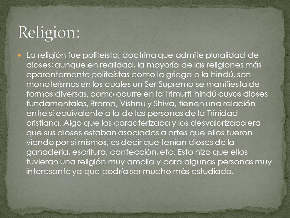 La religión fue politeísta, doctrina que admite pluralidad de dioses; aunque en realidad, la mayoría de las religiones más aparentemente politeístas c