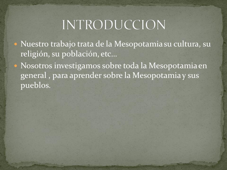 Nuestro trabajo trata de la Mesopotamia su cultura, su religión, su población, etc… Nosotros investigamos sobre toda la Mesopotamia en general, para a