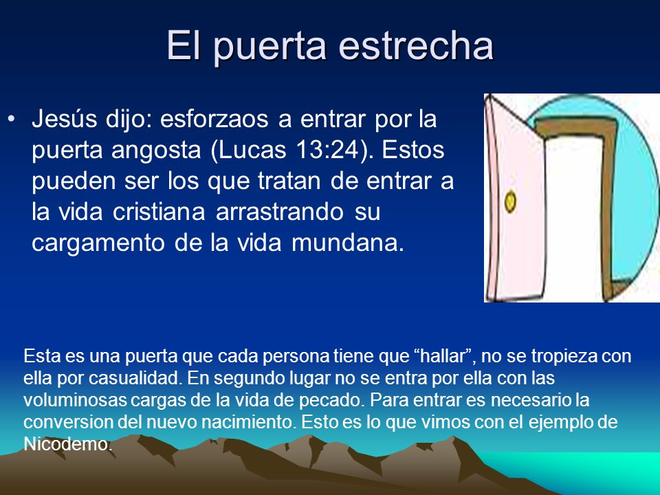 El puerta estrecha Jesús dijo: esforzaos a entrar por la puerta angosta (Lucas 13:24). Estos pueden ser los que tratan de entrar a la vida cristiana a