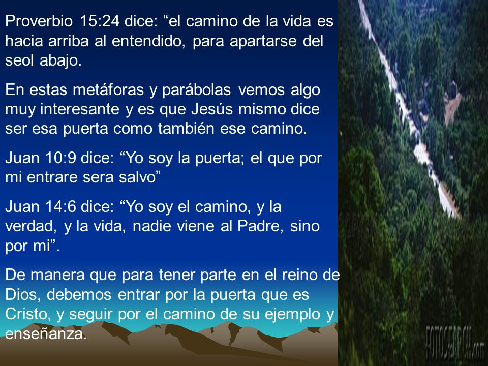 Proverbio 15:24 dice: el camino de la vida es hacia arriba al entendido, para apartarse del seol abajo. En estas metáforas y parábolas vemos algo muy