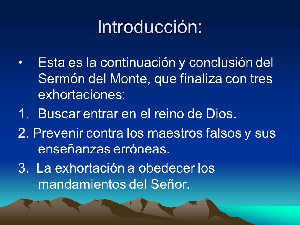 Introducción: Esta es la continuación y conclusión del Sermón del Monte, que finaliza con tres exhortaciones: 1.Buscar entrar en el reino de Dios. 2.