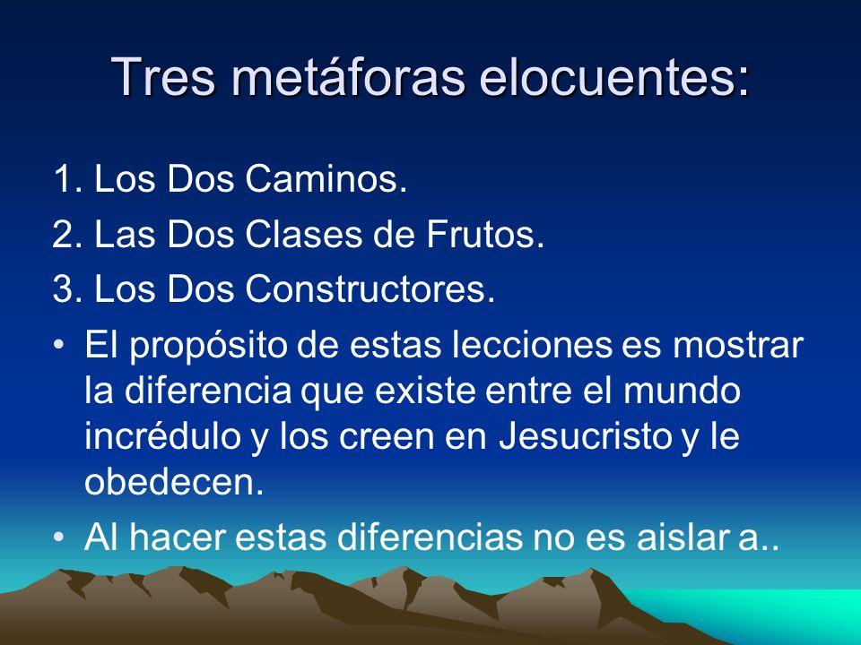 Tres metáforas elocuentes: 1. Los Dos Caminos. 2. Las Dos Clases de Frutos. 3. Los Dos Constructores. El propósito de estas lecciones es mostrar la di